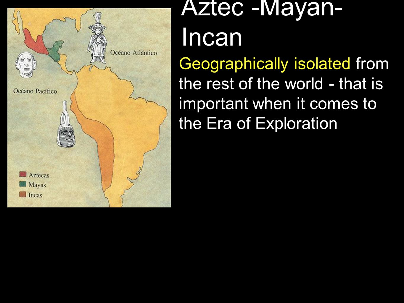 Aztec -Mayan- Incan Geographically isolated from the rest of the world - that is important when it comes to the Era of Exploration
