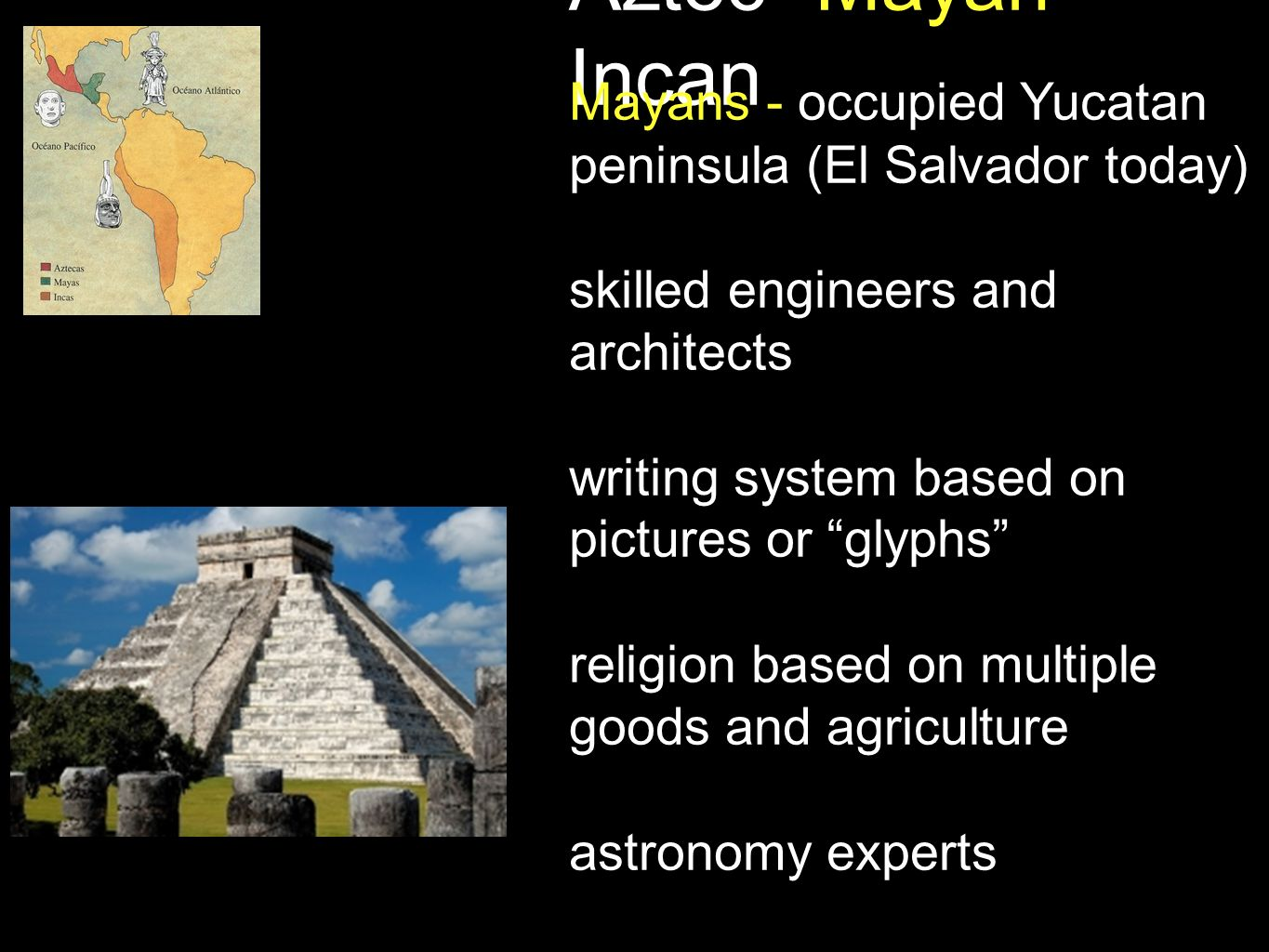 Aztec -Mayan- Incan Mayans - occupied Yucatan peninsula (El Salvador today) skilled engineers and architects writing system based on pictures or glyph
