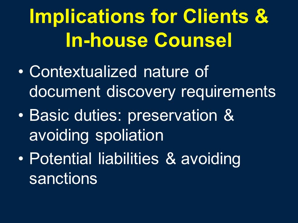 Implications for Clients & In-house Counsel Contextualized nature of document discovery requirements Basic duties: preservation & avoiding spoliation