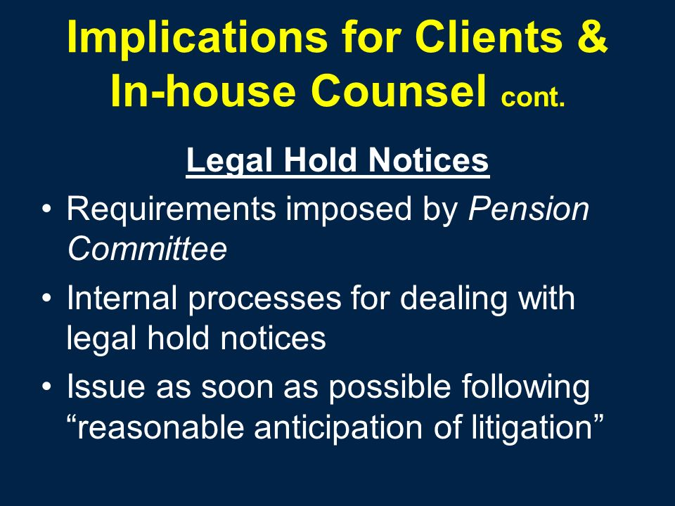 Implications for Clients & In-house Counsel cont. Legal Hold Notices Requirements imposed by Pension Committee Internal processes for dealing with leg