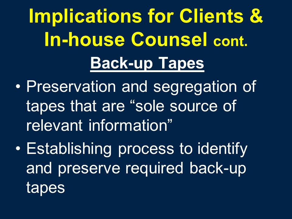 Implications for Clients & In-house Counsel cont. Back-up Tapes Preservation and segregation of tapes that are sole source of relevant information Est
