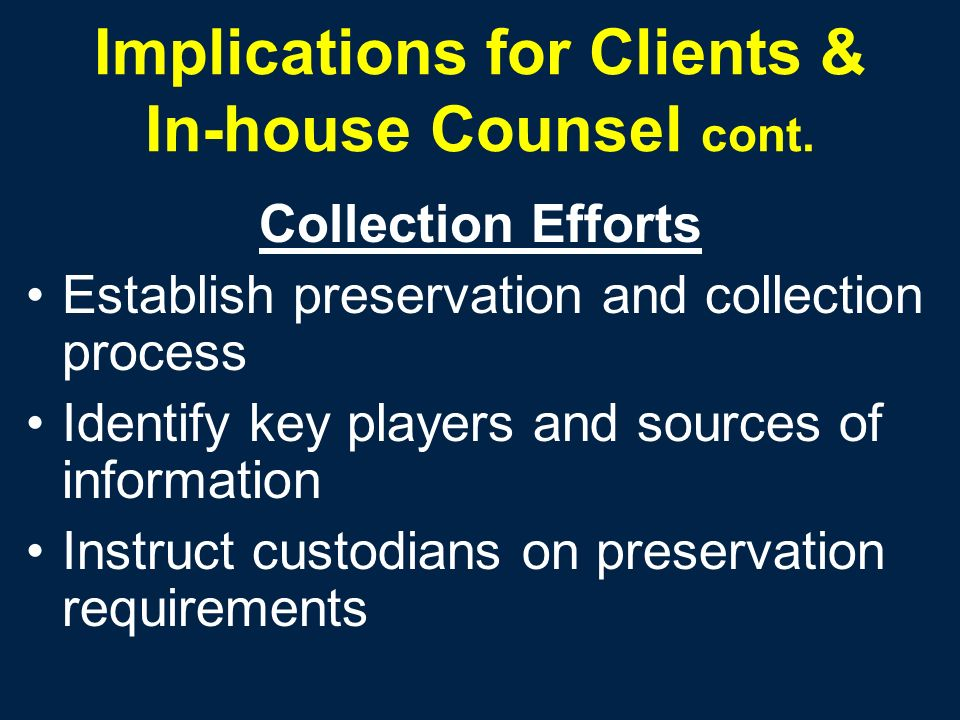 Implications for Clients & In-house Counsel cont. Collection Efforts Establish preservation and collection process Identify key players and sources of