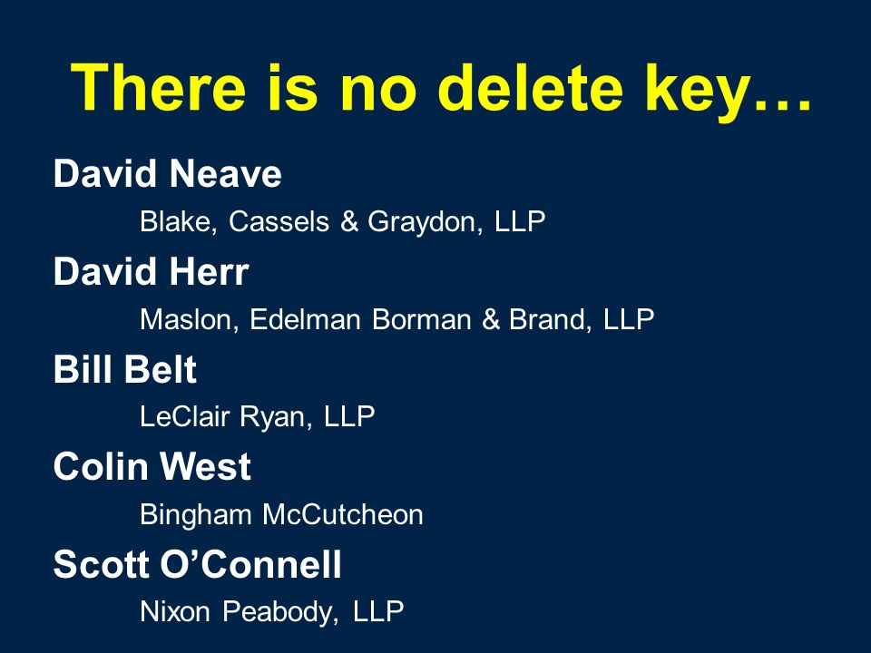 There is no delete key… David Neave Blake, Cassels & Graydon, LLP David Herr Maslon, Edelman Borman & Brand, LLP Bill Belt LeClair Ryan, LLP Colin West Bingham McCutcheon Scott OConnell Nixon Peabody, LLP