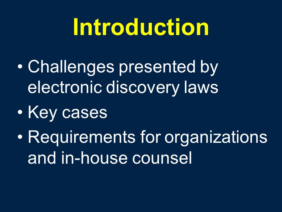 Introduction Challenges presented by electronic discovery laws Key cases Requirements for organizations and in-house counsel
