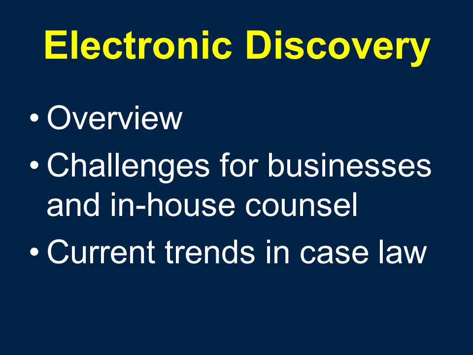 Electronic Discovery Overview Challenges for businesses and in-house counsel Current trends in case law