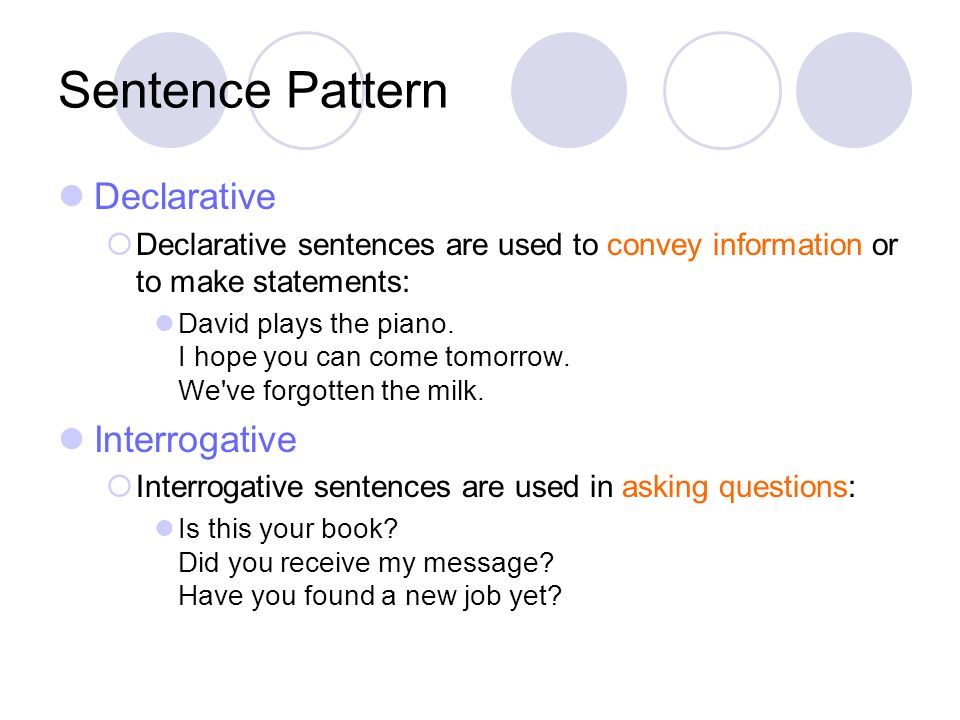 Sentence Pattern Declarative Declarative sentences are used to convey information or to make statements: David plays the piano. I hope you can come to