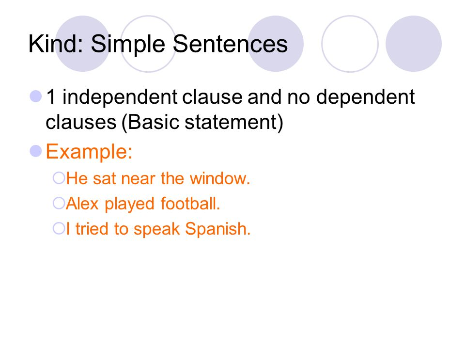 Kind: Simple Sentences 1 independent clause and no dependent clauses (Basic statement) Example: He sat near the window. Alex played football. I tried