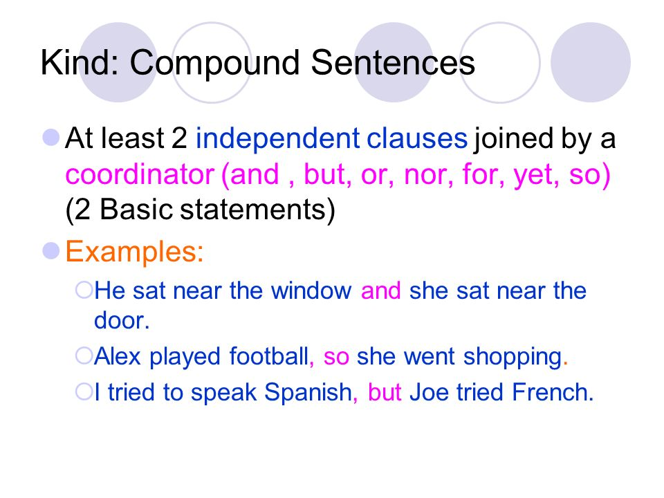 Kind: Compound Sentences At least 2 independent clauses joined by a coordinator (and, but, or, nor, for, yet, so) (2 Basic statements) Examples: He sa