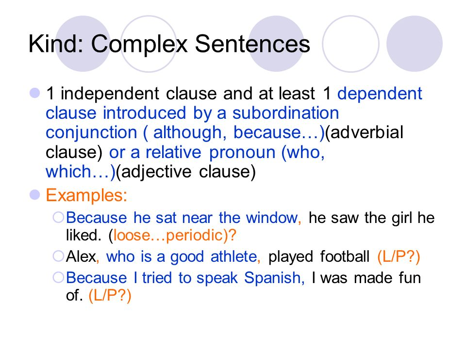 Kind: Complex Sentences 1 independent clause and at least 1 dependent clause introduced by a subordination conjunction ( although, because…)(adverbial
