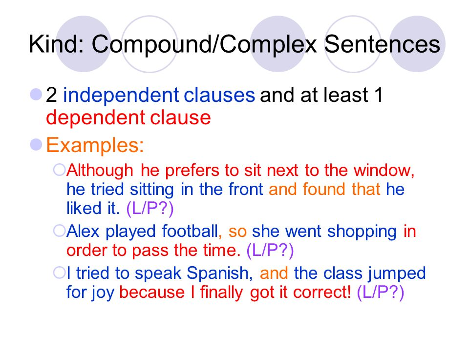 Kind: Compound/Complex Sentences 2 independent clauses and at least 1 dependent clause Examples: Although he prefers to sit next to the window, he tri