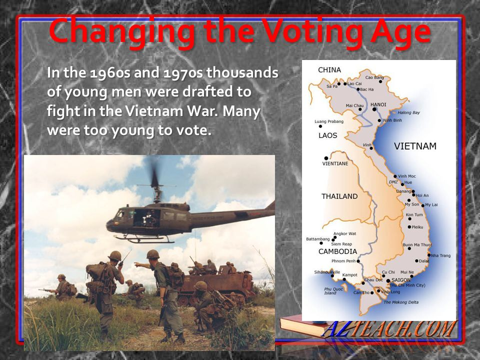 Changing the Voting Age In the 1960s and 1970s thousands of young men were drafted to fight in the Vietnam War. Many were too young to vote.