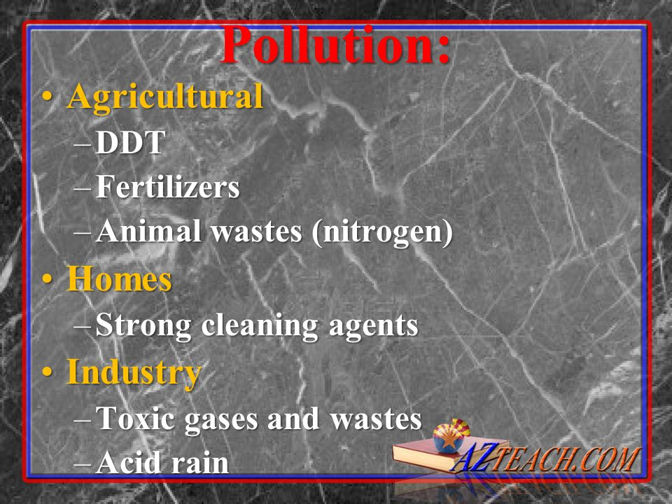 Pollution: AgriculturalAgricultural –DDT –Fertilizers –Animal wastes (nitrogen) HomesHomes –Strong cleaning agents IndustryIndustry –Toxic gases and w