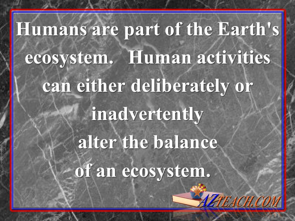 Humans are part of the Earth's ecosystem. Human activities can either deliberately or inadvertently alter the balance of an ecosystem. of an ecosystem