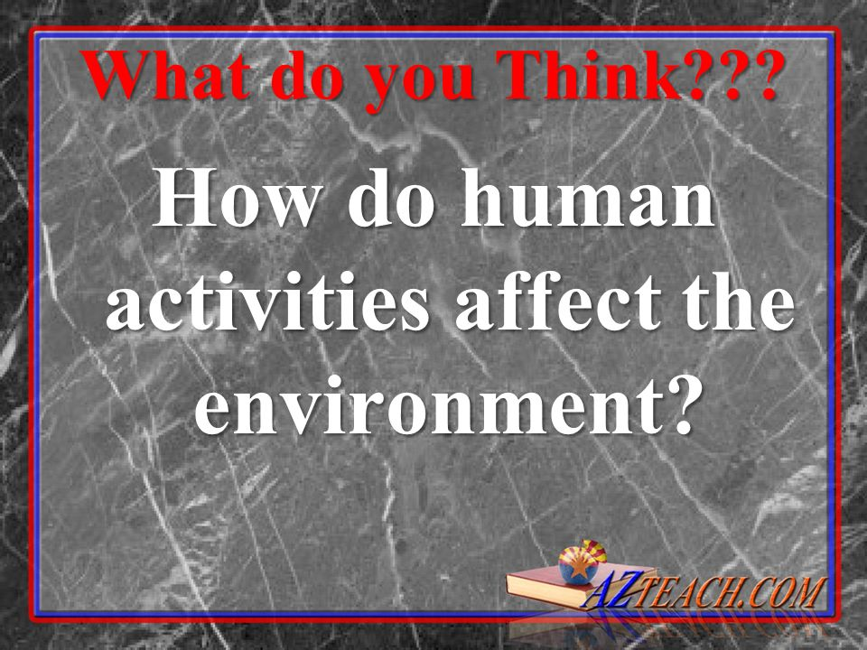 What do you Think??? How do human activities affect the environment?