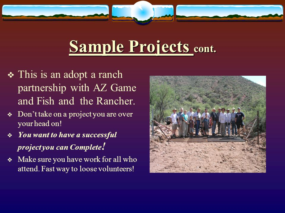 Sample Projects cont. This is an adopt a ranch partnership with AZ Game and Fish and the Rancher.