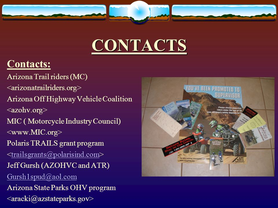 CONTACTS Contacts: Arizona Trail riders (MC) Arizona Off Highway Vehicle Coalition MIC ( Motorcycle Industry Council) Polaris TRAILS grant program Jeff Gursh (AZOHVC and ATR) Arizona State Parks OHV program