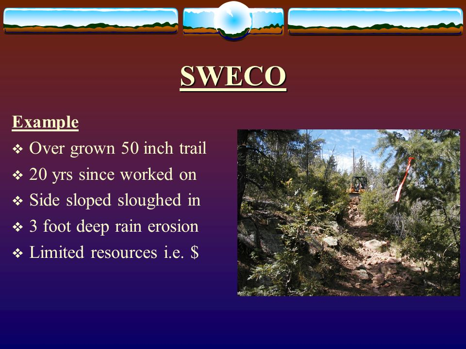 SWECO Example Over grown 50 inch trail 20 yrs since worked on Side sloped sloughed in 3 foot deep rain erosion Limited resources i.e.