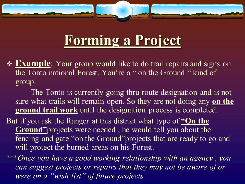 Forming a Project Example : Your group would like to do trail repairs and signs on the Tonto national Forest.