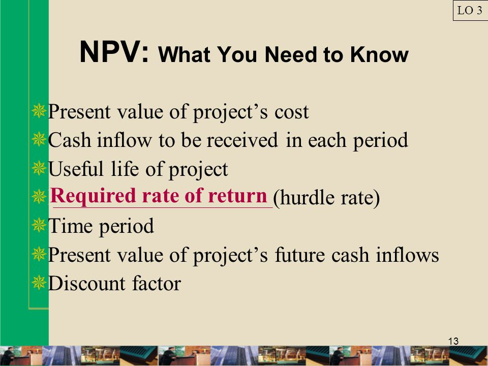 13 NPV: What You Need to Know Present value of projects cost Cash inflow to be received in each period Useful life of project Required rate of return