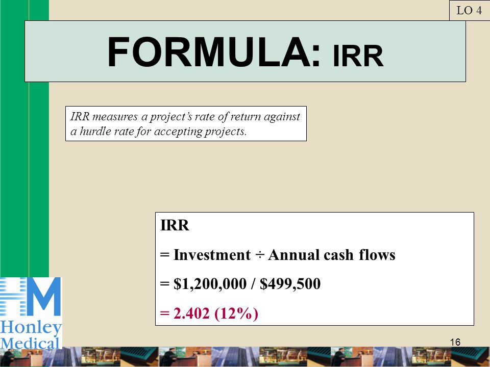 16 FORMULA: IRR IRR measures a projects rate of return against a hurdle rate for accepting projects. LO 4 IRR = Investment ÷ Annual cash flows = $1,20