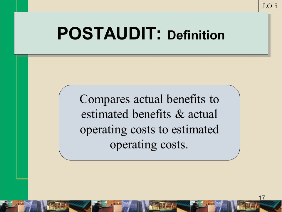 17 POSTAUDIT: Definition Compares actual benefits to estimated benefits & actual operating costs to estimated operating costs. LO 5