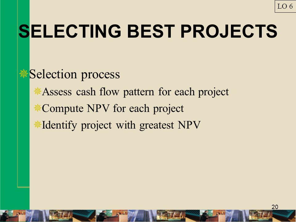 20 SELECTING BEST PROJECTS Selection process Assess cash flow pattern for each project Compute NPV for each project Identify project with greatest NPV