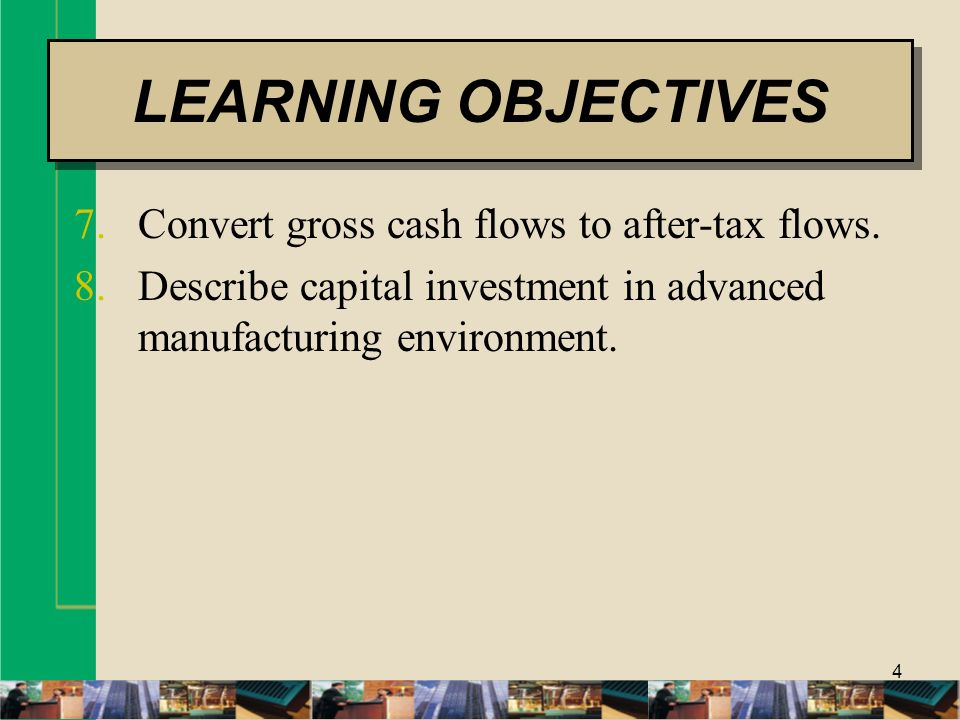 4 7.Convert gross cash flows to after-tax flows. 8.Describe capital investment in advanced manufacturing environment. LEARNING OBJECTIVES