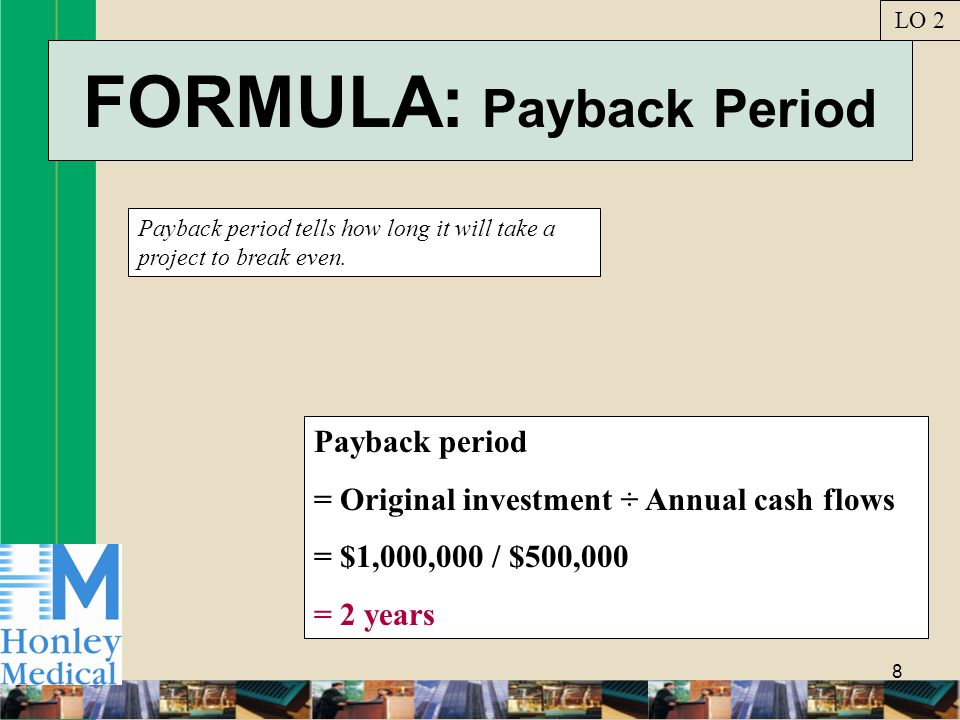 8 FORMULA: Payback Period Payback period tells how long it will take a project to break even.