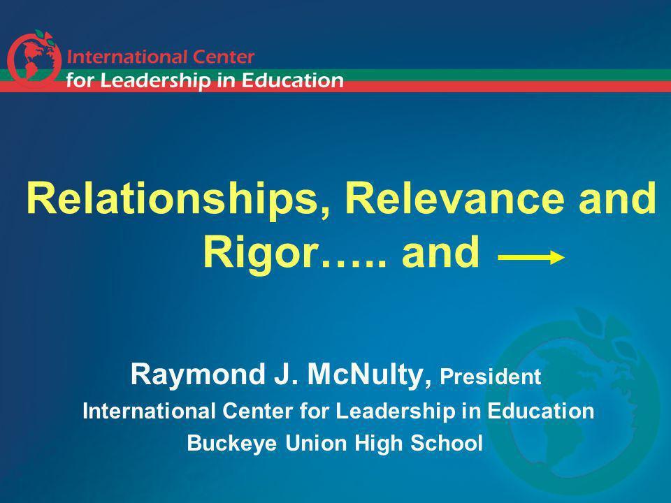 Relationships, Relevance and Rigor….. and Raymond J. McNulty, President International Center for Leadership in Education Buckeye Union High School
