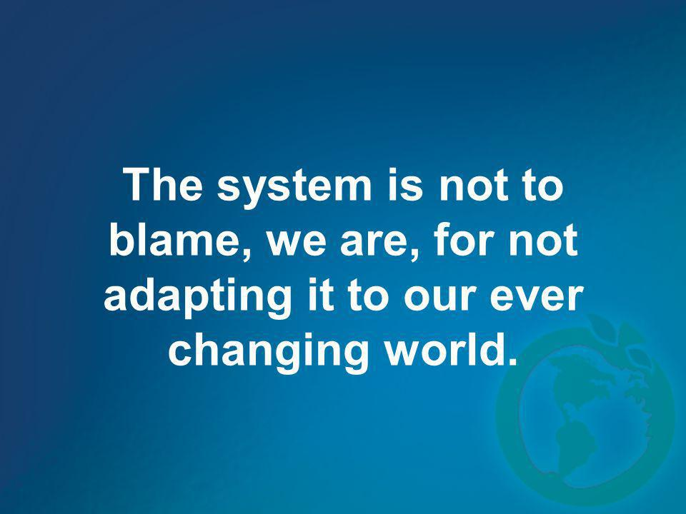 The system is not to blame, we are, for not adapting it to our ever changing world.