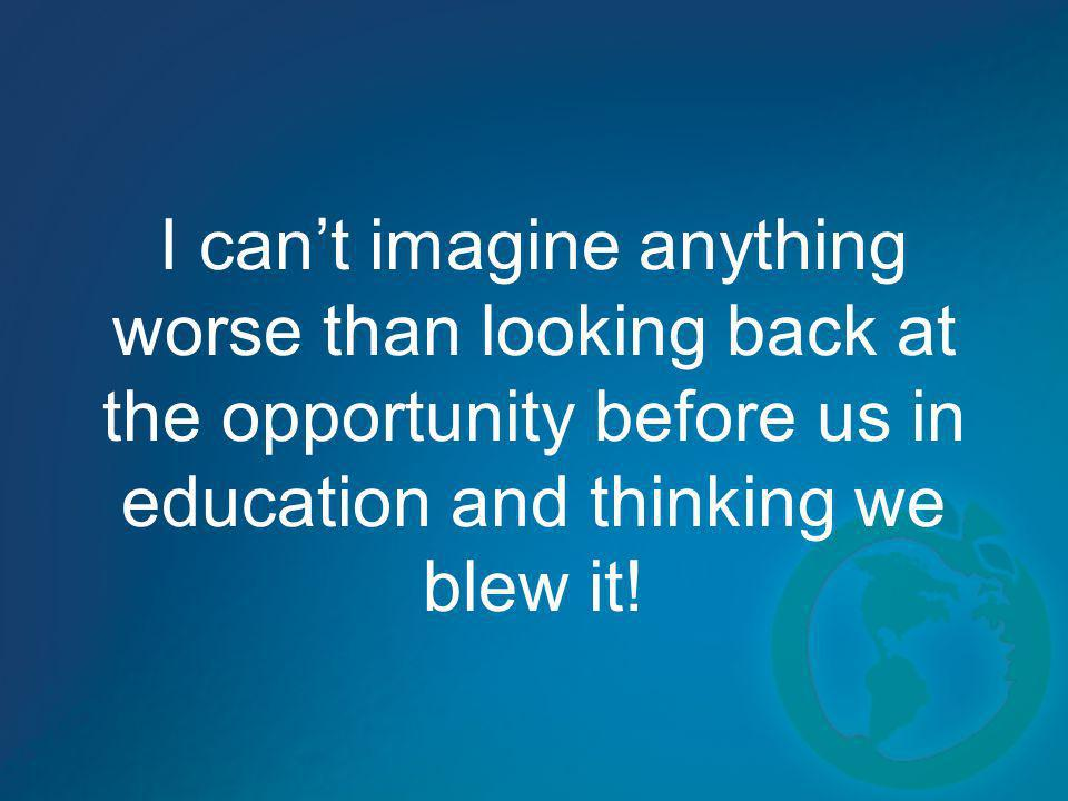 I cant imagine anything worse than looking back at the opportunity before us in education and thinking we blew it!