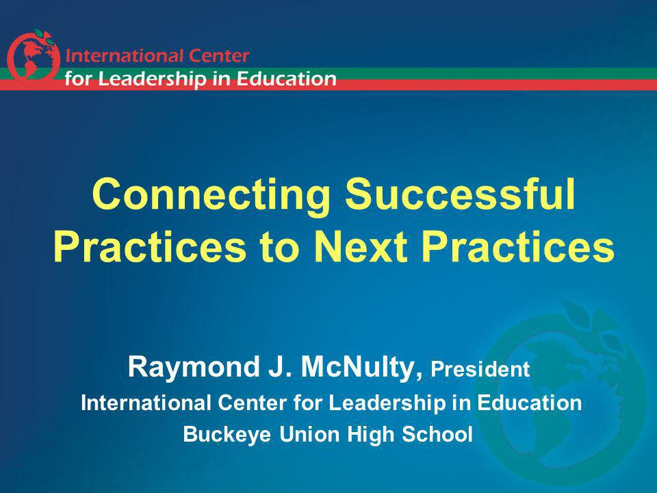 Connecting Successful Practices to Next Practices Raymond J. McNulty, President International Center for Leadership in Education Buckeye Union High Sc