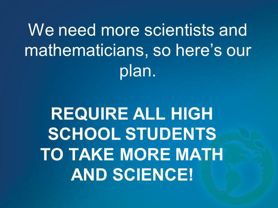 We need more scientists and mathematicians, so heres our plan. REQUIRE ALL HIGH SCHOOL STUDENTS TO TAKE MORE MATH AND SCIENCE!
