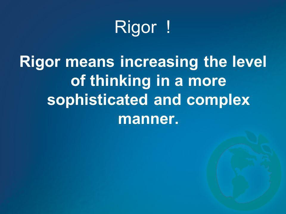 Rigor ! Rigor means increasing the level of thinking in a more sophisticated and complex manner.