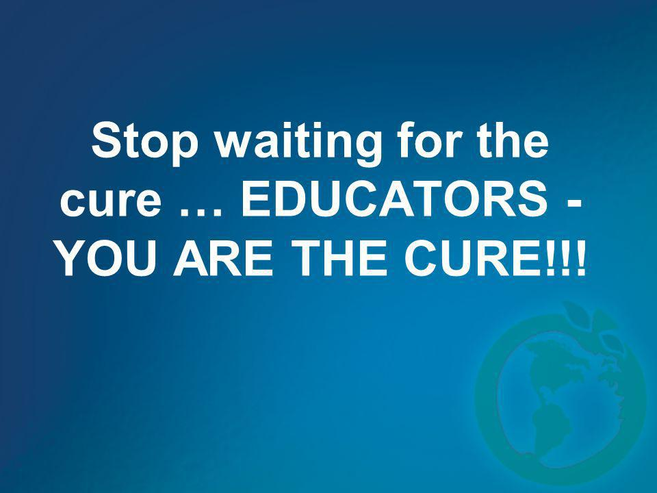 Stop waiting for the cure … EDUCATORS - YOU ARE THE CURE!!!