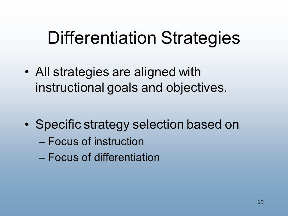 10 Differentiation Strategies All strategies are aligned with instructional goals and objectives. Specific strategy selection based on –Focus of instr