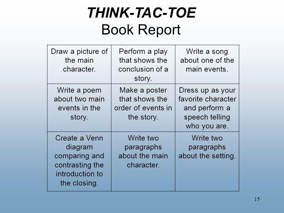 15 THINK-TAC-TOE Book Report Draw a picture of the main character. Perform a play that shows the conclusion of a story. Write a song about one of the