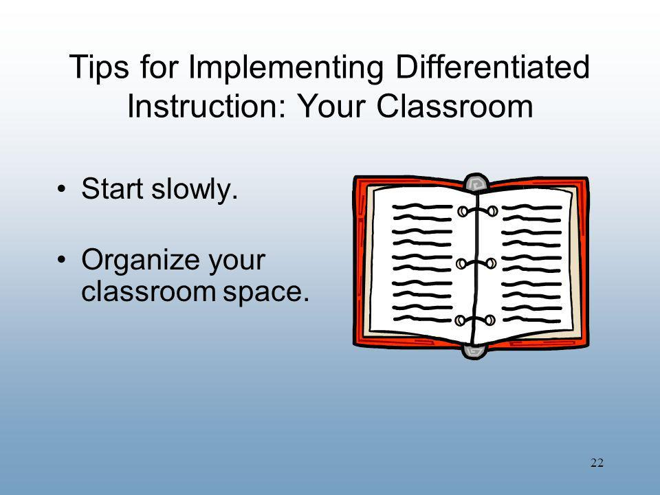 22 Tips for Implementing Differentiated Instruction: Your Classroom Start slowly. Organize your classroom space.