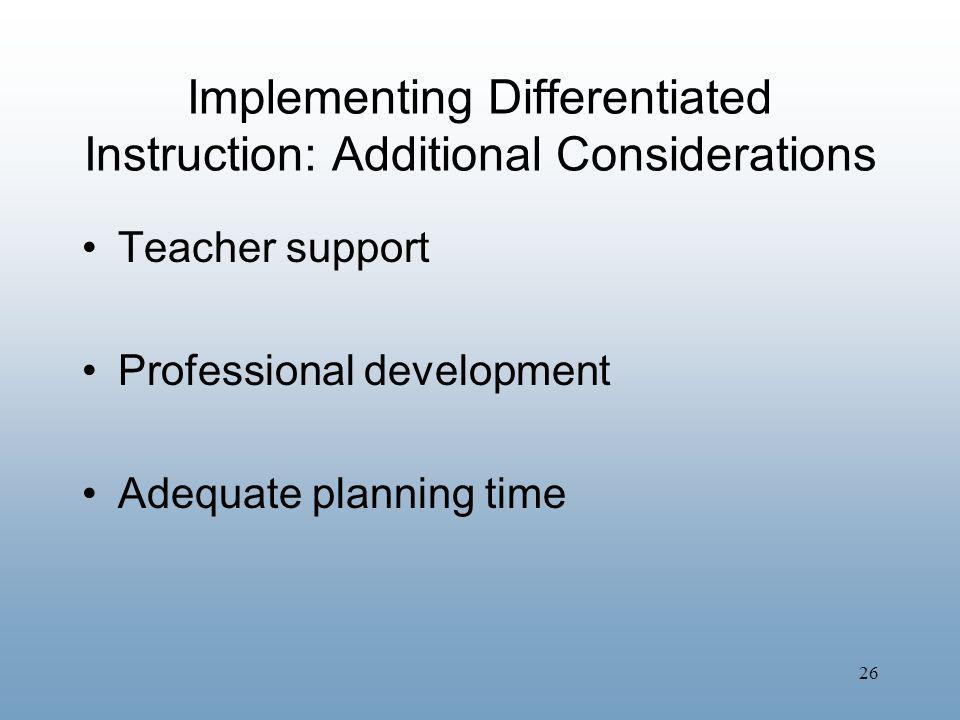 26 Implementing Differentiated Instruction: Additional Considerations Teacher support Professional development Adequate planning time