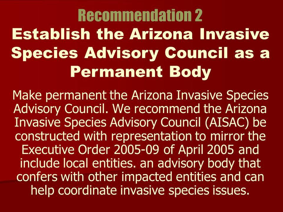 Make permanent the Arizona Invasive Species Advisory Council. We recommend the Arizona Invasive Species Advisory Council (AISAC) be constructed with r