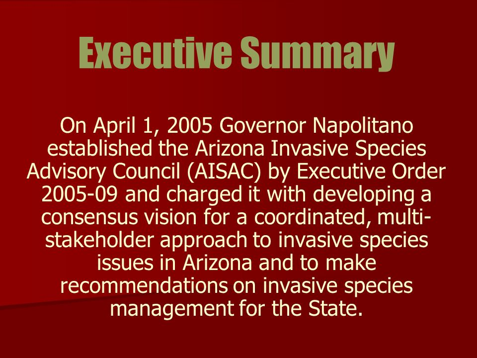 Executive Summary On April 1, 2005 Governor Napolitano established the Arizona Invasive Species Advisory Council (AISAC) by Executive Order 2005-09 and charged it with developing a consensus vision for a coordinated, multi- stakeholder approach to invasive species issues in Arizona and to make recommendations on invasive species management for the State.