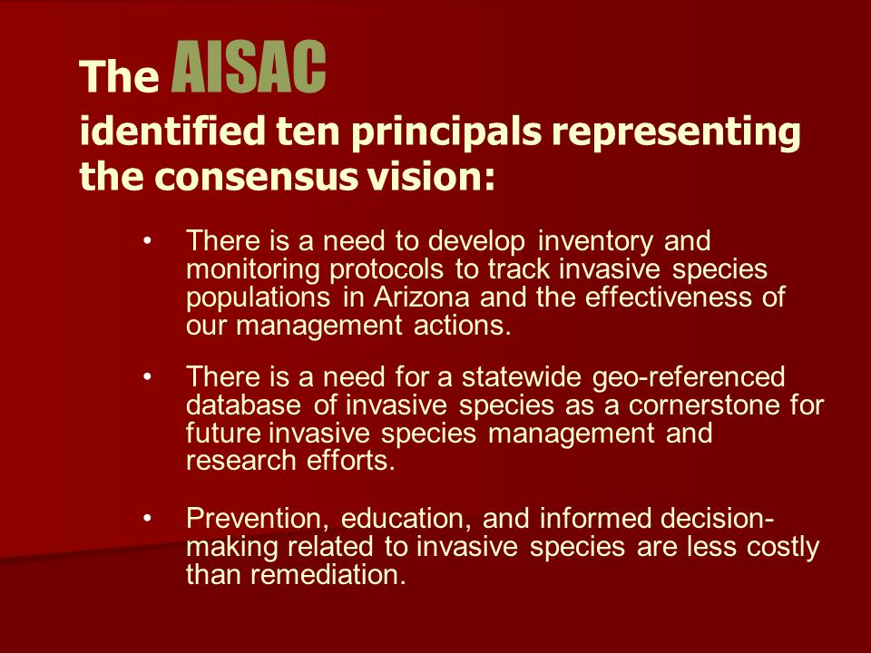The AISAC identified ten principals representing the consensus vision: There is a need to develop inventory and monitoring protocols to track invasive species populations in Arizona and the effectiveness of our management actions.