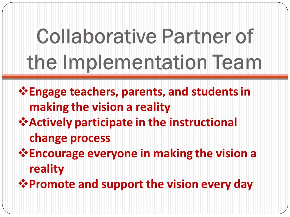 Collaborative Partner of the Implementation Team Engage teachers, parents, and students in making the vision a reality Actively participate in the instructional change process Encourage everyone in making the vision a reality Promote and support the vision every day