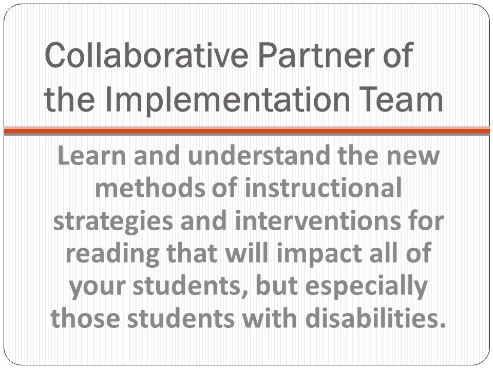 Collaborative Partner of the Implementation Team Learn and understand the new methods of instructional strategies and interventions for reading that will impact all of your students, but especially those students with disabilities.