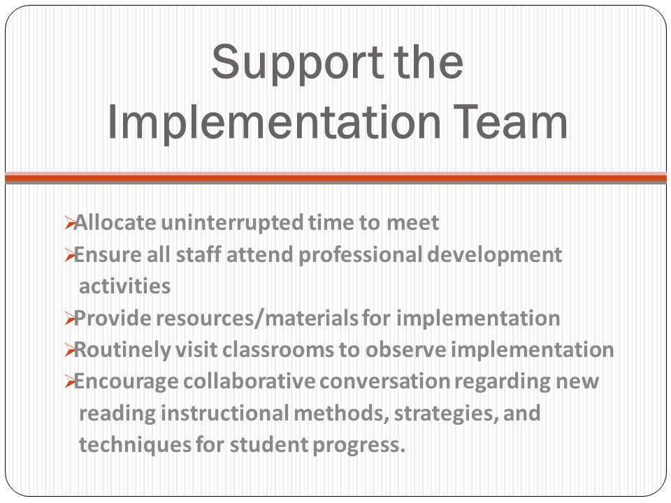 Support the Implementation Team Allocate uninterrupted time to meet Ensure all staff attend professional development activities Provide resources/materials for implementation Routinely visit classrooms to observe implementation Encourage collaborative conversation regarding new reading instructional methods, strategies, and techniques for student progress.