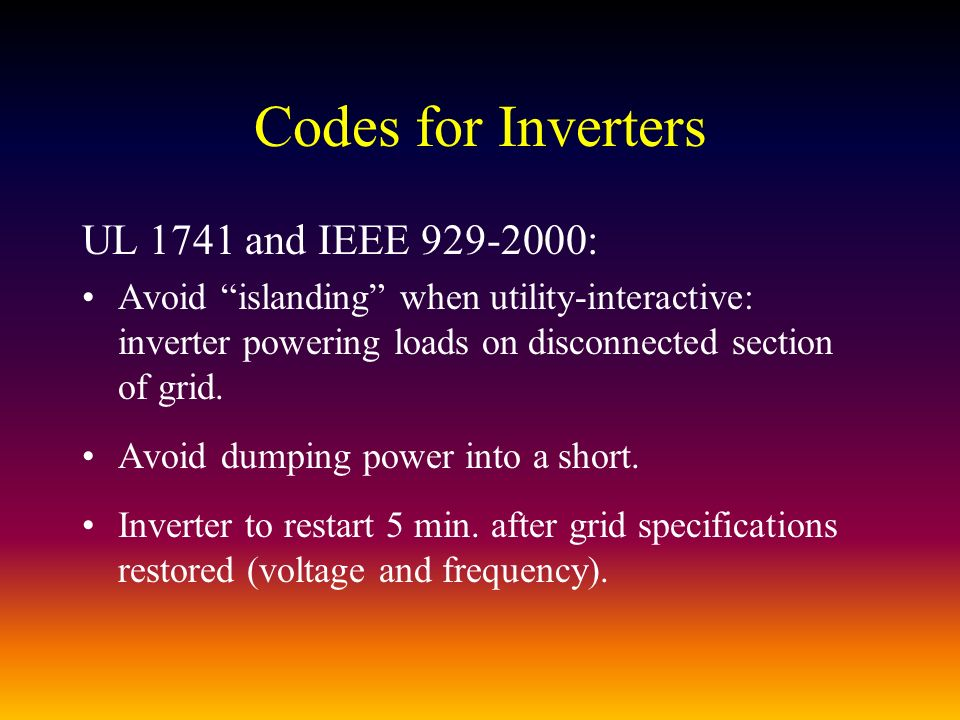 Codes for Inverters UL 1741 and IEEE : Avoid islanding when utility-interactive: inverter powering loads on disconnected section of grid.