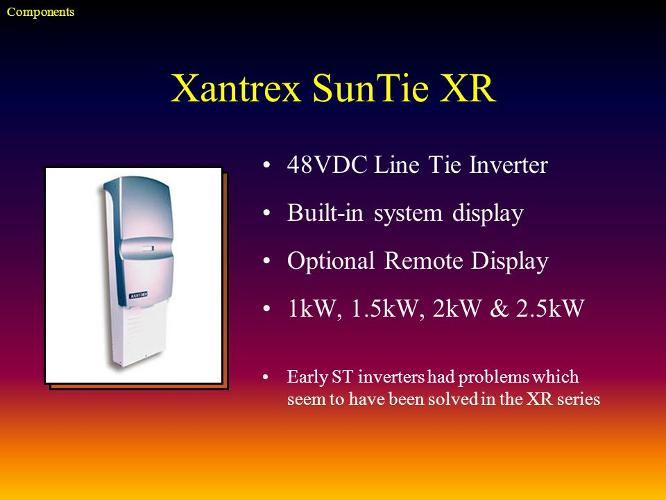 Xantrex SunTie XR 48VDC Line Tie Inverter Built-in system display Optional Remote Display 1kW, 1.5kW, 2kW & 2.5kW Early ST inverters had problems which seem to have been solved in the XR series Components