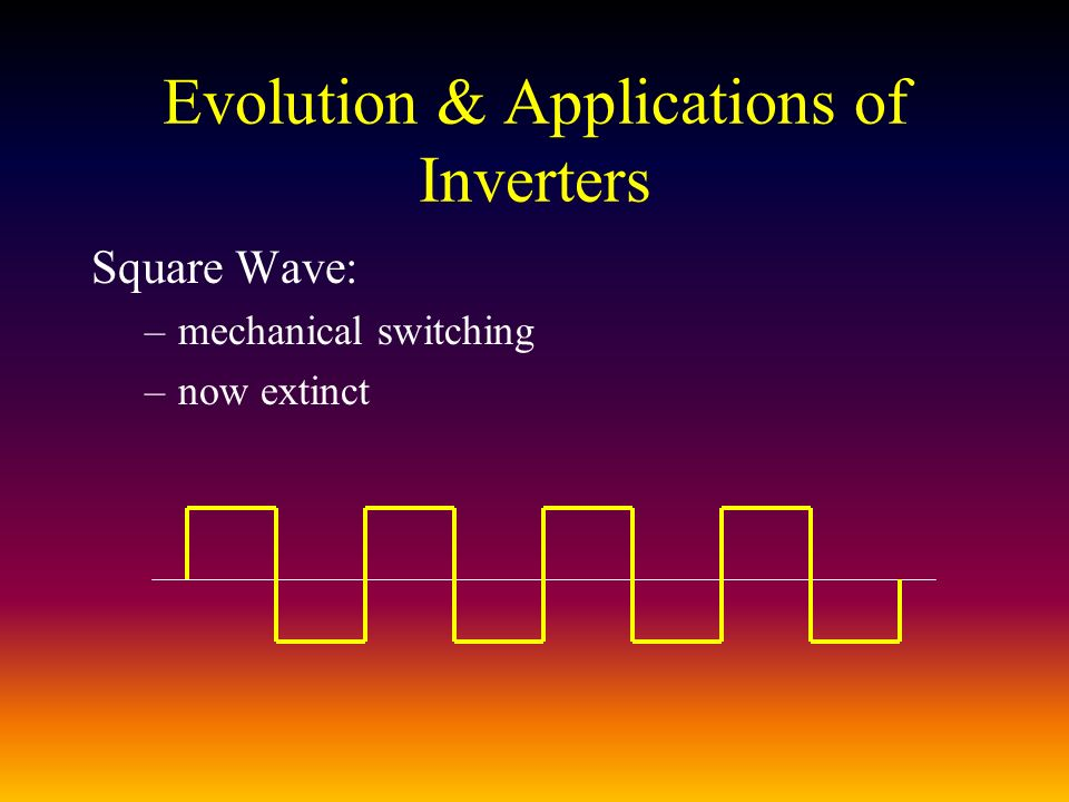 Evolution & Applications of Inverters Square Wave: –mechanical switching –now extinct