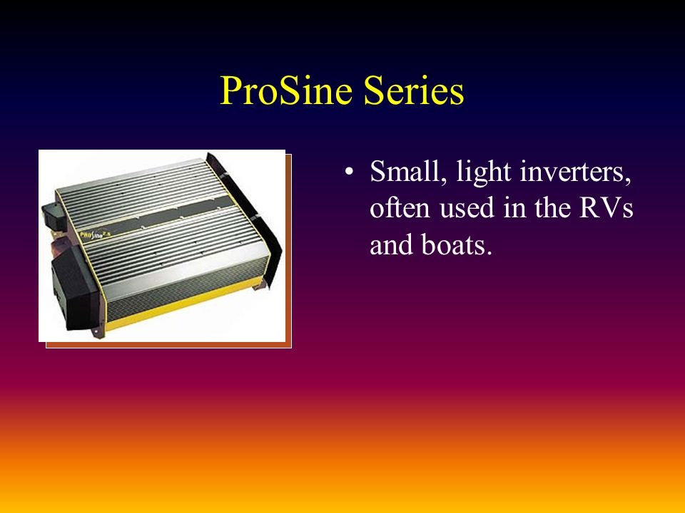ProSine Series Small, light inverters, often used in the RVs and boats.