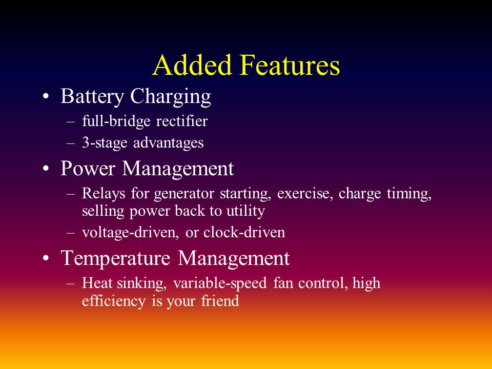 Added Features Battery Charging –full-bridge rectifier –3-stage advantages Power Management –Relays for generator starting, exercise, charge timing, selling power back to utility –voltage-driven, or clock-driven Temperature Management –Heat sinking, variable-speed fan control, high efficiency is your friend